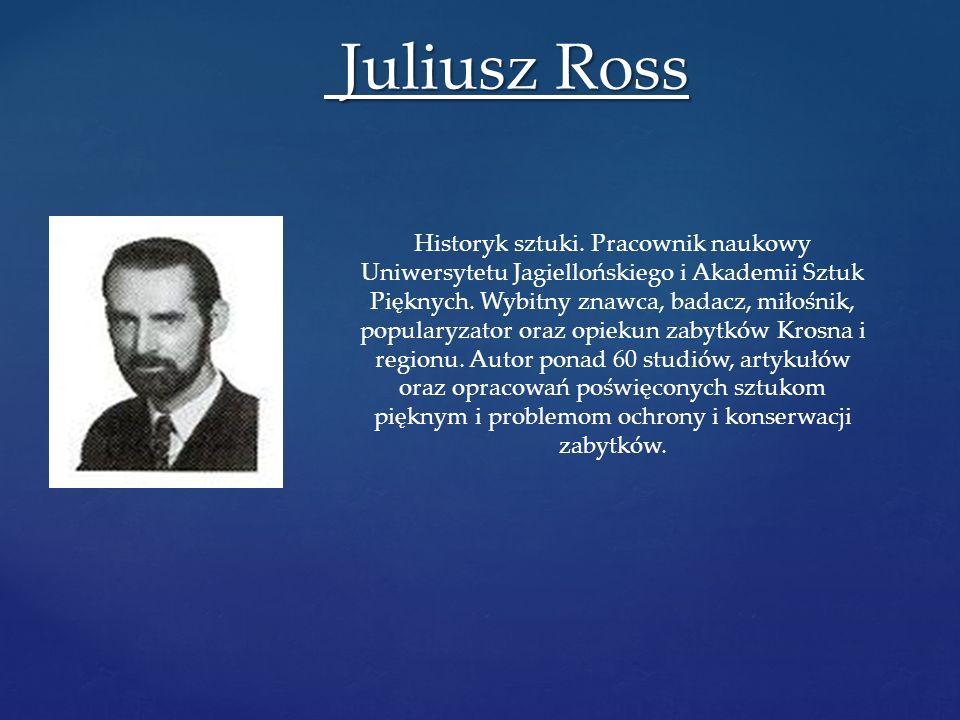 Juliusz Ross Juliusz Ross Historyk sztuki. Pracownik naukowy Uniwersytetu Jagiellońskiego i Akademii Sztuk Pięknych. Wybitny znawca, badacz, miłośnik,