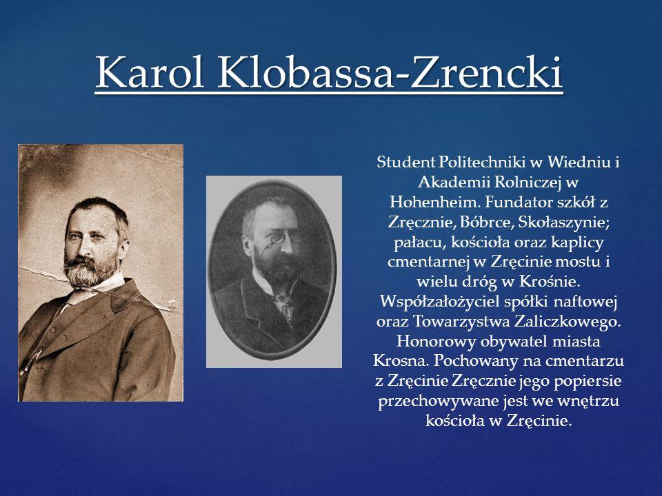 Karol Klobassa-Zrencki Student Politechniki w Wiedniu i Akademii Rolniczej w Hohenheim. Fundator szkół z Zręcznie, Bóbrce, Skołaszynie; pałacu, kościo