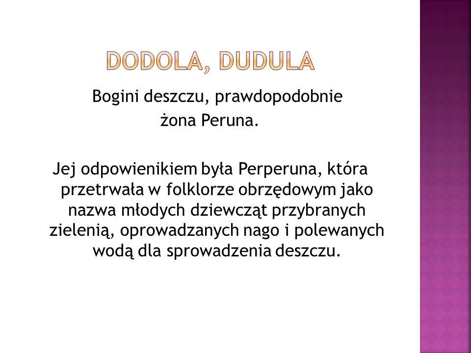Bogini deszczu, prawdopodobnie żona Peruna. Jej odpowienikiem była Perperuna, która przetrwała w folklorze obrzędowym jako nazwa młodych dziewcząt prz