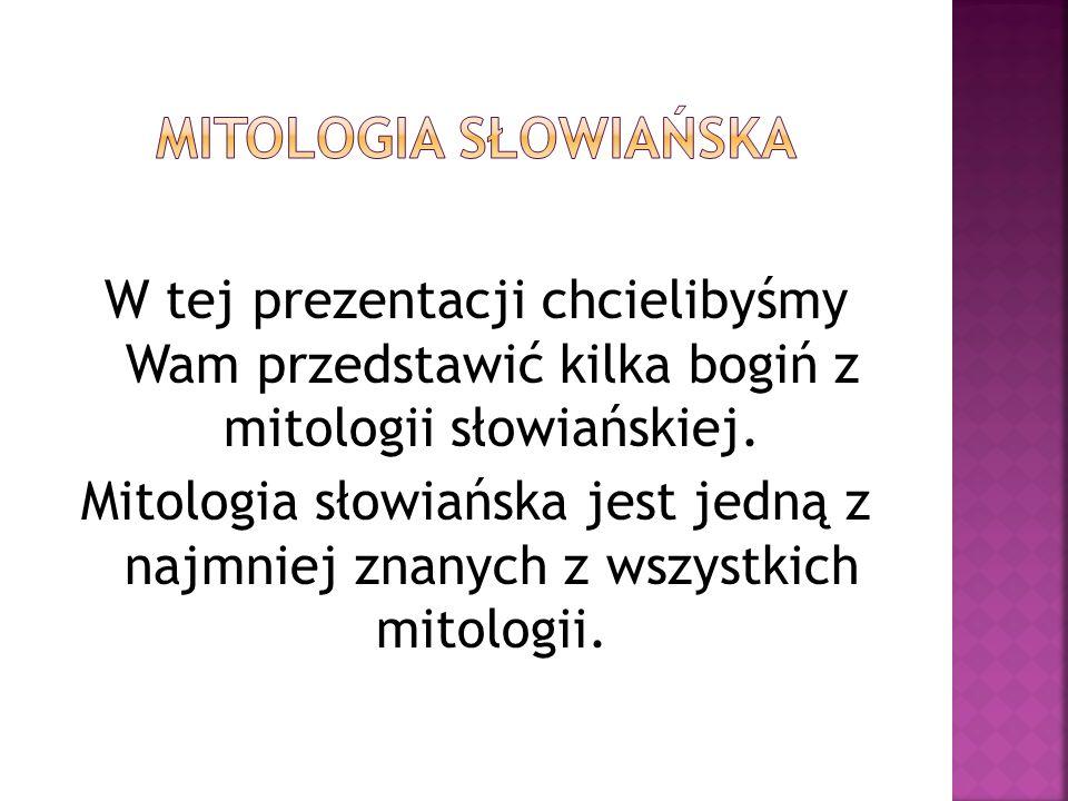 W tej prezentacji chcielibyśmy Wam przedstawić kilka bogiń z mitologii słowiańskiej. Mitologia słowiańska jest jedną z najmniej znanych z wszystkich m