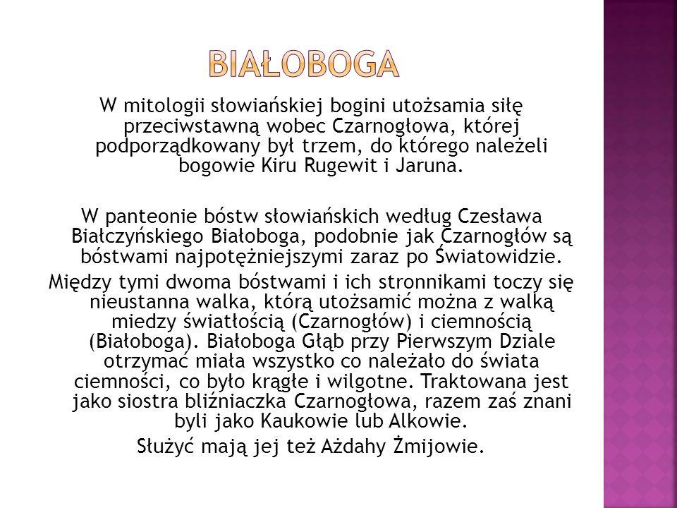 W mitologii słowiańskiej bogini utożsamia siłę przeciwstawną wobec Czarnogłowa, której podporządkowany był trzem, do którego należeli bogowie Kiru Rug