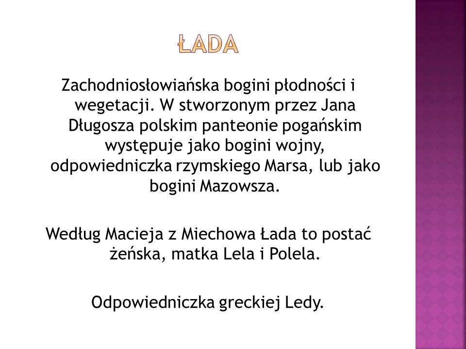Zachodniosłowiańska bogini płodności i wegetacji. W stworzonym przez Jana Długosza polskim panteonie pogańskim występuje jako bogini wojny, odpowiedni