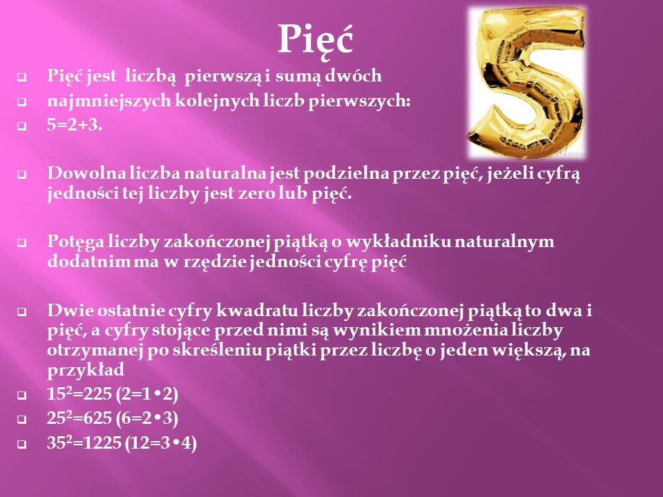 Pięć Pięć jest liczbą pierwszą i sumą dwóch najmniejszych kolejnych liczb pierwszych: 5=2+3. Dowolna liczba naturalna jest podzielna przez pięć, jeżel