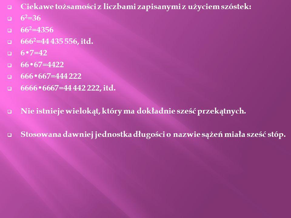 Ciekawe tożsamości z liczbami zapisanymi z użyciem szóstek: 6 2 =36 66 2 =4356 666 2 =44 435 556, itd. 67=42 6667=4422 666667=444 222 66666667=44 442