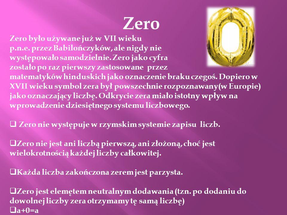 Zero Zero było używane już w VII wieku p.n.e. przez Babilończyków, ale nigdy nie występowało samodzielnie. Zero jako cyfra zostało po raz pierwszy zas