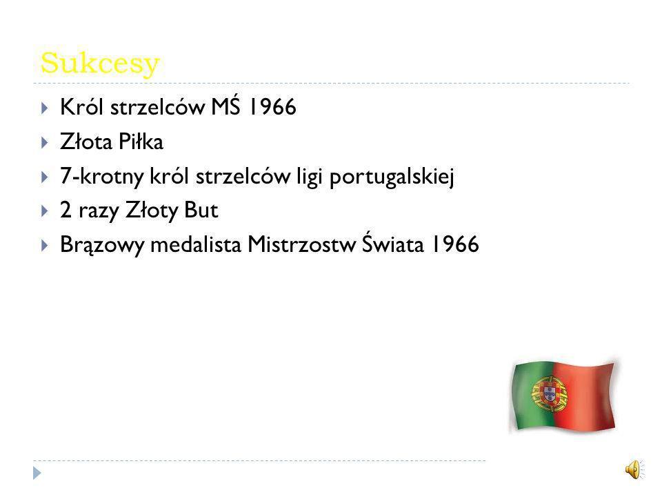 Sukcesy Król strzelców MŚ 1966 Złota Piłka 7-krotny król strzelców ligi portugalskiej 2 razy Złoty But Brązowy medalista Mistrzostw Świata 1966