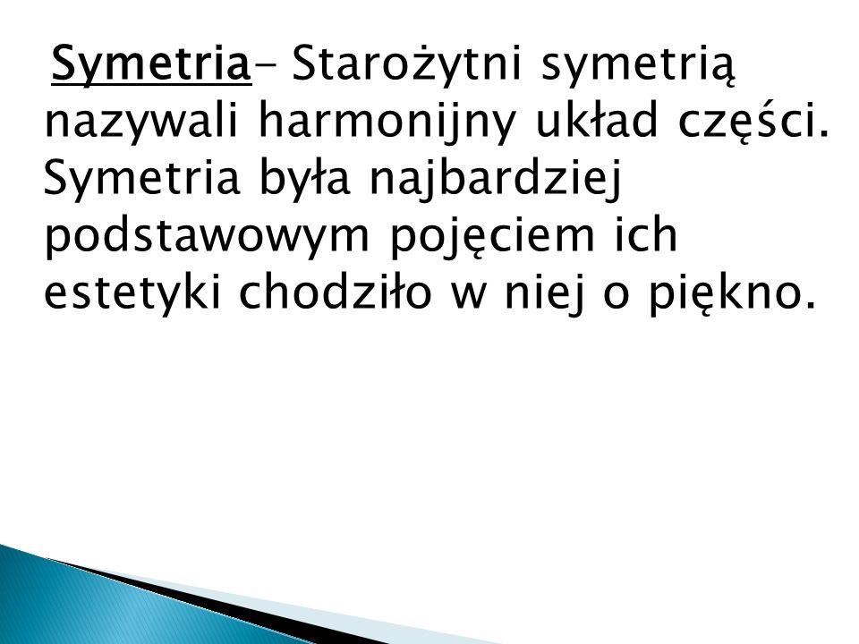 Symetria- Starożytni symetrią nazywali harmonijny układ części. Symetria była najbardziej podstawowym pojęciem ich estetyki chodziło w niej o piękno.