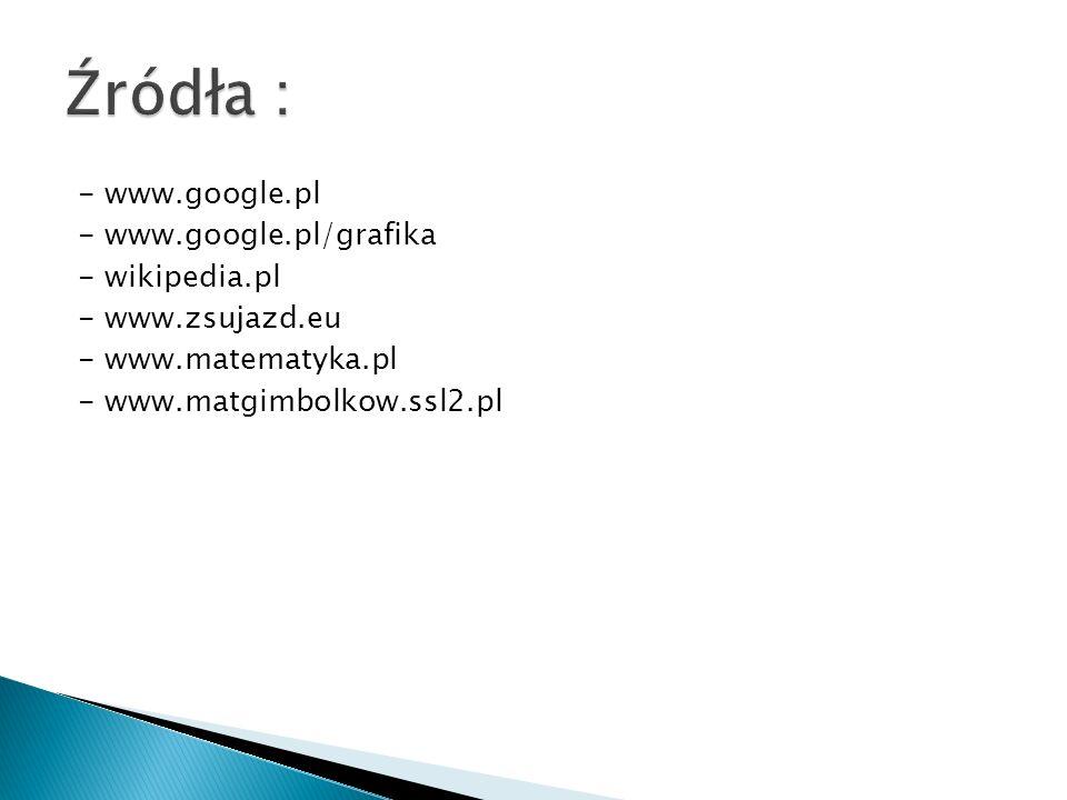 - www.google.pl - www.google.pl/grafika - wikipedia.pl - www.zsujazd.eu - www.matematyka.pl - www.matgimbolkow.ssl2.pl