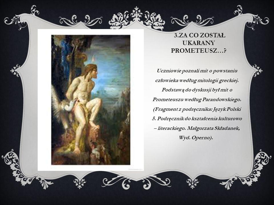 3.ZA CO ZOSTAŁ UKARANY PROMETEUSZ…? Uczniowie poznali mit o powstaniu człowieka według mitologii greckiej. Podstawą do dyskusji był mit o Prometeuszu