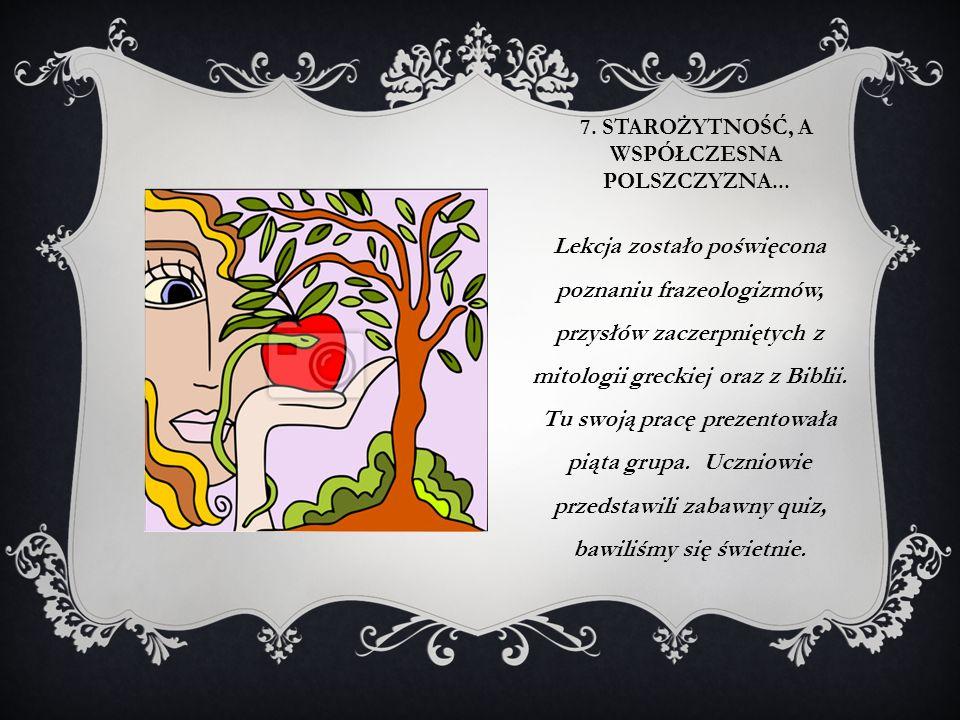 7. STAROŻYTNOŚĆ, A WSPÓŁCZESNA POLSZCZYZNA... Lekcja zostało poświęcona poznaniu frazeologizmów, przysłów zaczerpniętych z mitologii greckiej oraz z B