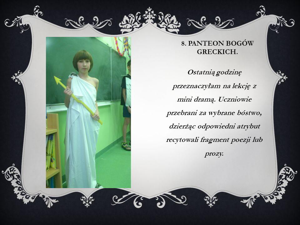 8. PANTEON BOGÓW GRECKICH. Ostatnią godzinę przeznaczyłam na lekcję z mini dramą. Uczniowie przebrani za wybrane bóstwo, dzierżąc odpowiedni atrybut r