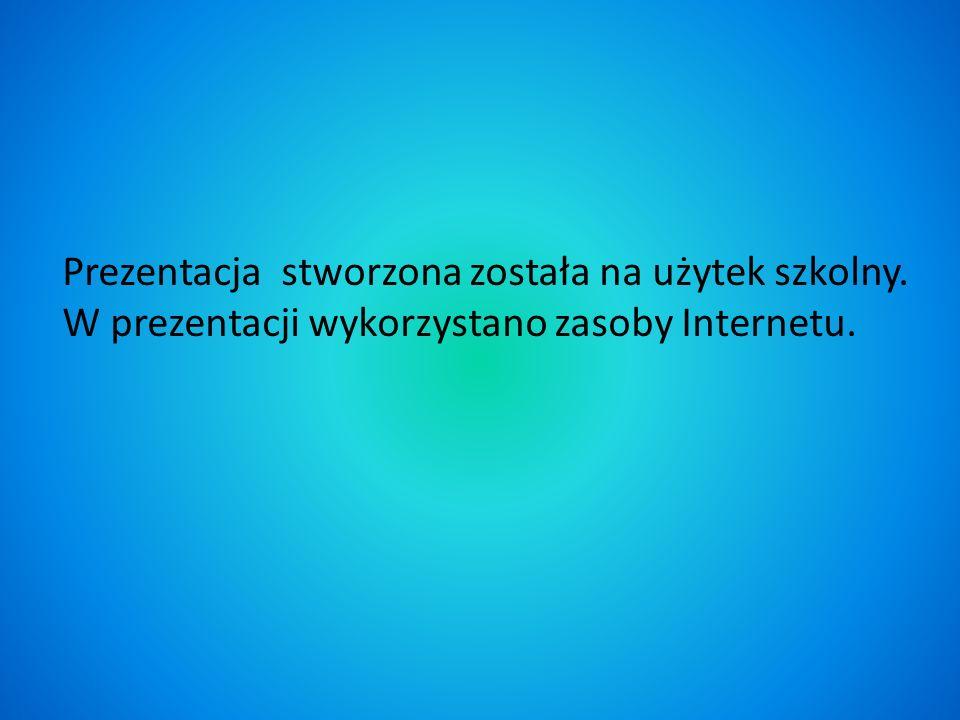 Prezentacja stworzona została na użytek szkolny. W prezentacji wykorzystano zasoby Internetu.