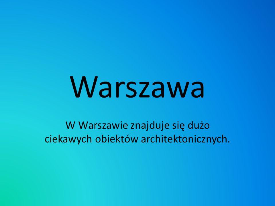Warszawa W Warszawie znajduje się dużo ciekawych obiektów architektonicznych.