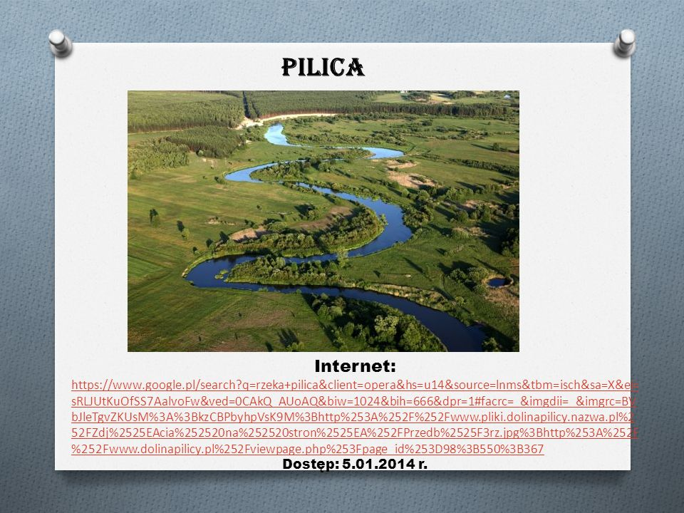 PILICA Internet: https://www.google.pl/search?q=rzeka+pilica&client=opera&hs=u14&source=lnms&tbm=isch&sa=X&ei= sRLJUtKuOfSS7AalvoFw&ved=0CAkQ_AUoAQ&biw=1024&bih=666&dpr=1#facrc=_&imgdii=_&imgrc=BV bJleTgvZKUsM%3A%3BkzCBPbyhpVsK9M%3Bhttp%253A%252F%252Fwww.pliki.dolinapilicy.nazwa.pl%2 52FZdj%2525EAcia%252520na%252520stron%2525EA%252FPrzedb%2525F3rz.jpg%3Bhttp%253A%252F %252Fwww.dolinapilicy.pl%252Fviewpage.php%253Fpage_id%253D98%3B550%3B367 Dostęp: 5.01.2014 r.