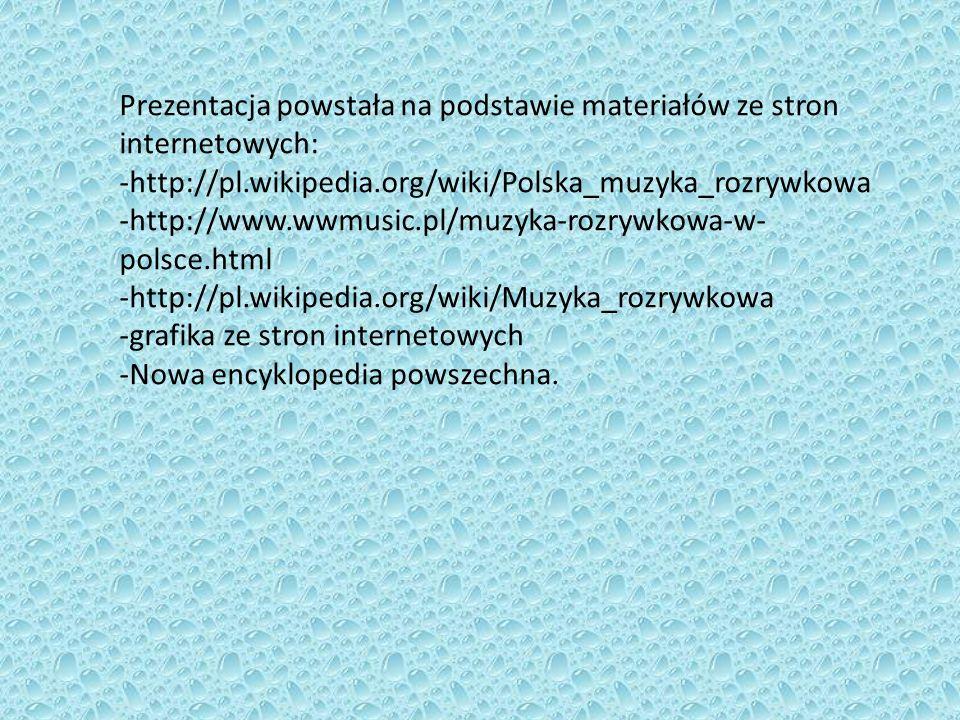 Prezentacja powstała na podstawie materiałów ze stron internetowych: -http://pl.wikipedia.org/wiki/Polska_muzyka_rozrywkowa -http://www.wwmusic.pl/muz