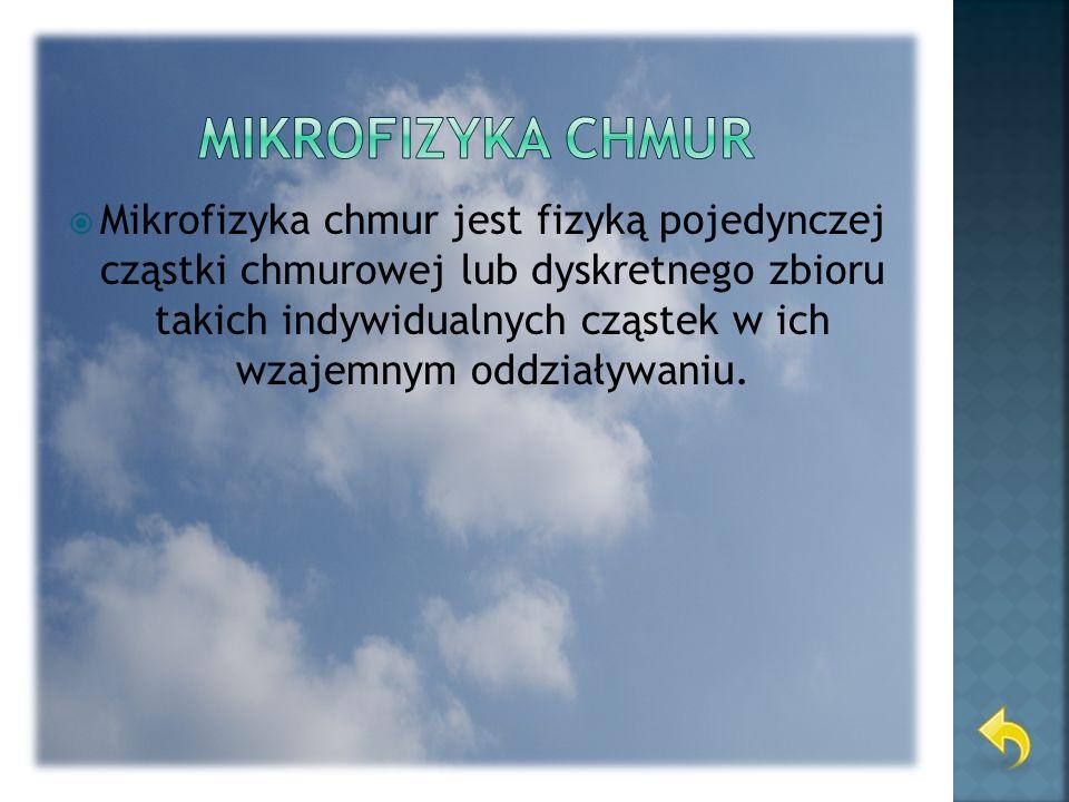Mikrofizyka chmur jest fizyką pojedynczej cząstki chmurowej lub dyskretnego zbioru takich indywidualnych cząstek w ich wzajemnym oddziaływaniu.