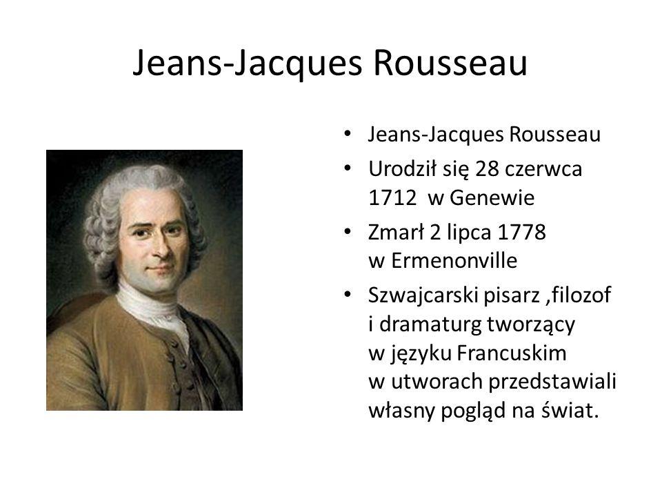 Jeans-Jacques Rousseau Urodził się 28 czerwca 1712 w Genewie Zmarł 2 lipca 1778 w Ermenonville Szwajcarski pisarz,filozof i dramaturg tworzący w język