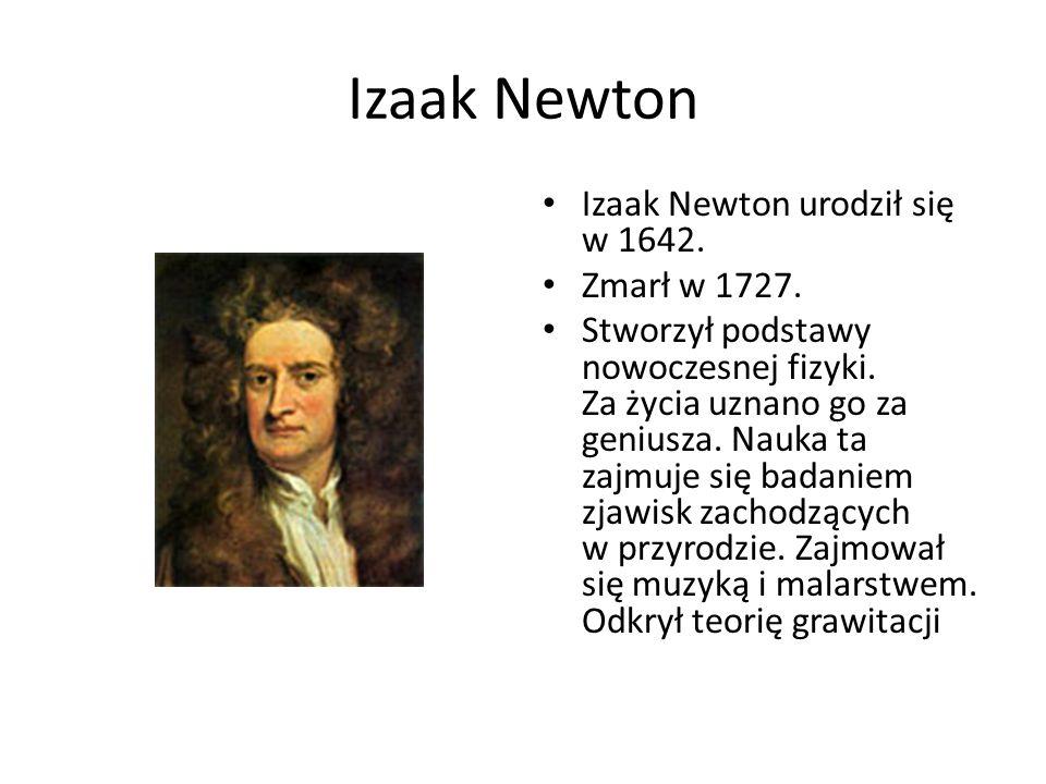 Izaak Newton Izaak Newton urodził się w 1642. Zmarł w 1727. Stworzył podstawy nowoczesnej fizyki. Za życia uznano go za geniusza. Nauka ta zajmuje się