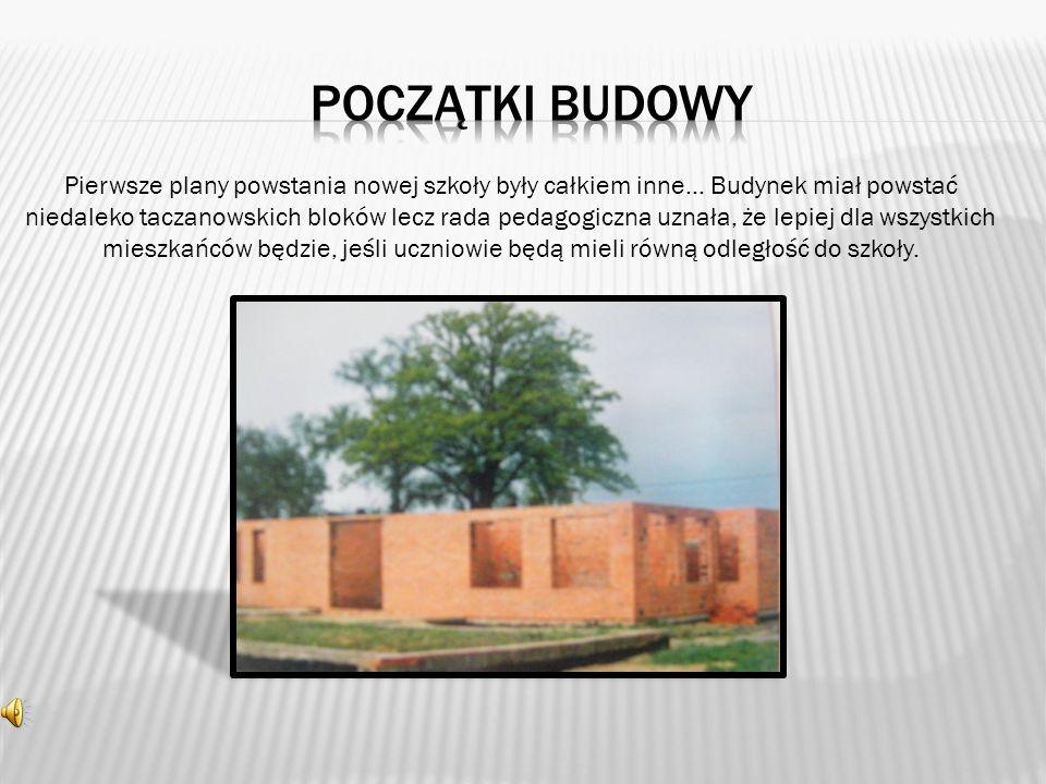 Pierwsze plany powstania nowej szkoły były całkiem inne… Budynek miał powstać niedaleko taczanowskich bloków lecz rada pedagogiczna uznała, że lepiej dla wszystkich mieszkańców będzie, jeśli uczniowie będą mieli równą odległość do szkoły.