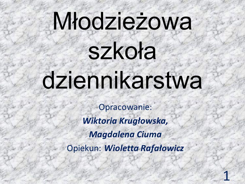 Młodzieżowa szkoła dziennikarstwa Opracowanie: Wiktoria Krugłowska, Magdalena Ciuma Opiekun: Wioletta Rafałowicz 1