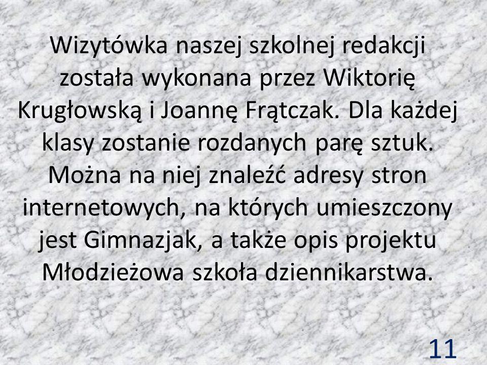 11 Wizytówka naszej szkolnej redakcji została wykonana przez Wiktorię Krugłowską i Joannę Frątczak. Dla każdej klasy zostanie rozdanych parę sztuk. Mo