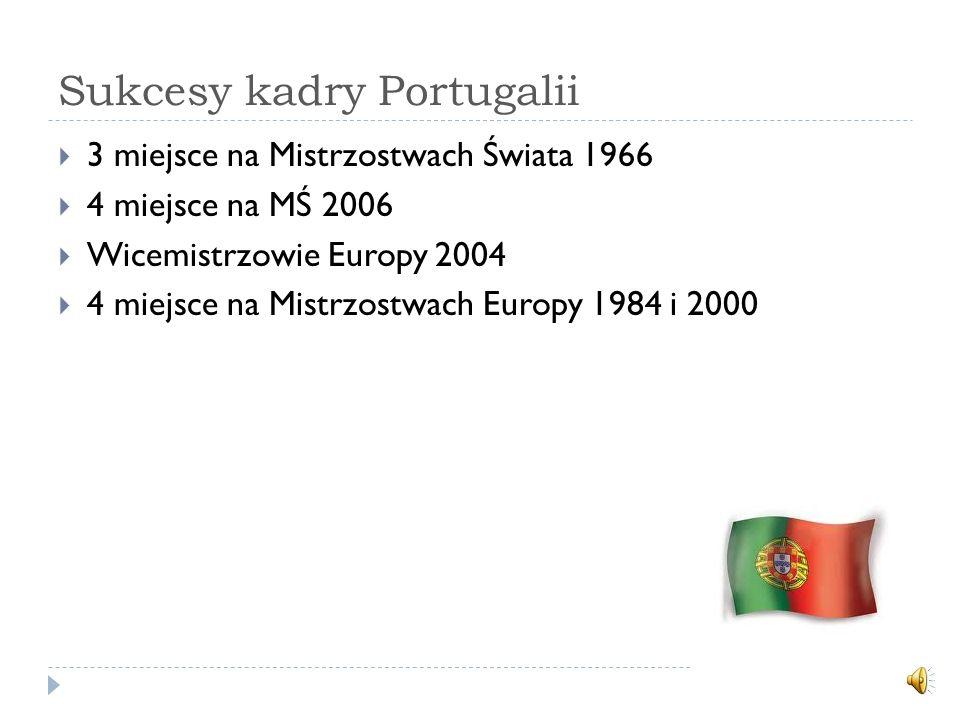 Sukcesy kadry Portugalii 3 miejsce na Mistrzostwach Świata 1966 4 miejsce na MŚ 2006 Wicemistrzowie Europy 2004 4 miejsce na Mistrzostwach Europy 1984 i 2000