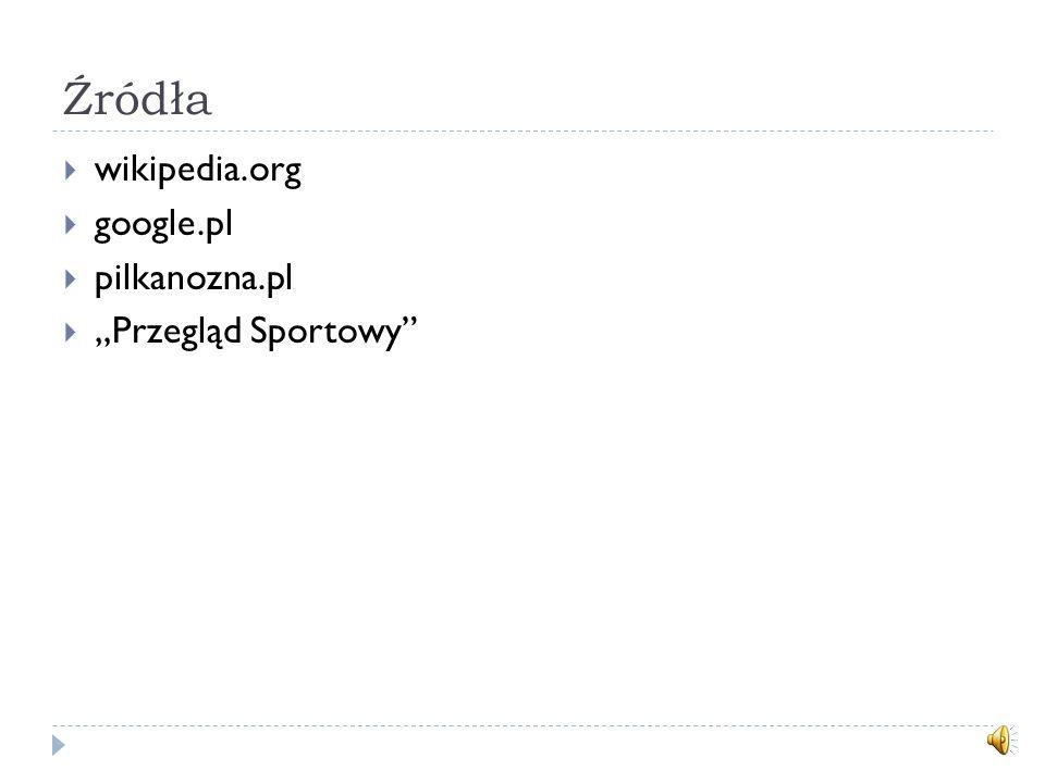 Źródła wikipedia.org google.pl pilkanozna.pl Przegląd Sportowy