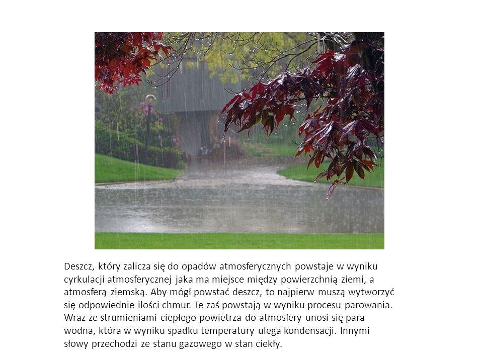 Deszcz, który zalicza się do opadów atmosferycznych powstaje w wyniku cyrkulacji atmosferycznej jaka ma miejsce między powierzchnią ziemi, a atmosferą