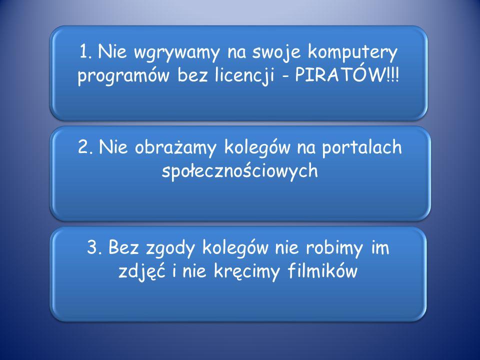 1. Nie wgrywamy na swoje komputery programów bez licencji - PIRATÓW!!! 2. Nie obrażamy kolegów na portalach społecznościowych 3. Bez zgody kolegów nie