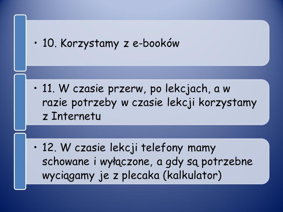 10. Korzystamy z e-booków 11. W czasie przerw, po lekcjach, a w razie potrzeby w czasie lekcji korzystamy z Internetu 12. W czasie lekcji telefony mam