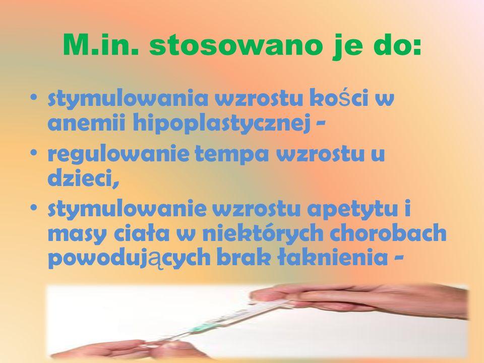 M.in. stosowano je do: stymulowania wzrostu ko ś ci w anemii hipoplastycznej - regulowanie tempa wzrostu u dzieci, stymulowanie wzrostu apetytu i masy