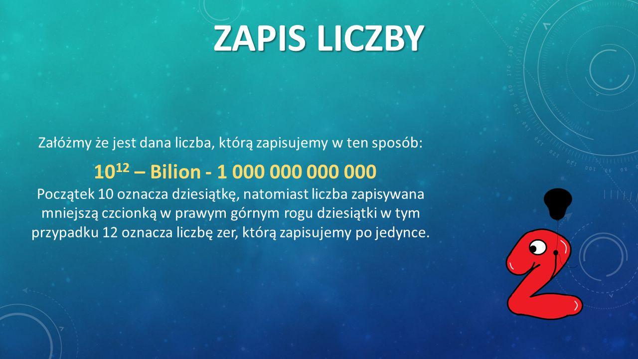 ZAPIS LICZBY Załóżmy że jest dana liczba, którą zapisujemy w ten sposób: 10 12 – Bilion - 1 000 000 000 000 Początek 10 oznacza dziesiątkę, natomiast liczba zapisywana mniejszą czcionką w prawym górnym rogu dziesiątki w tym przypadku 12 oznacza liczbę zer, którą zapisujemy po jedynce.