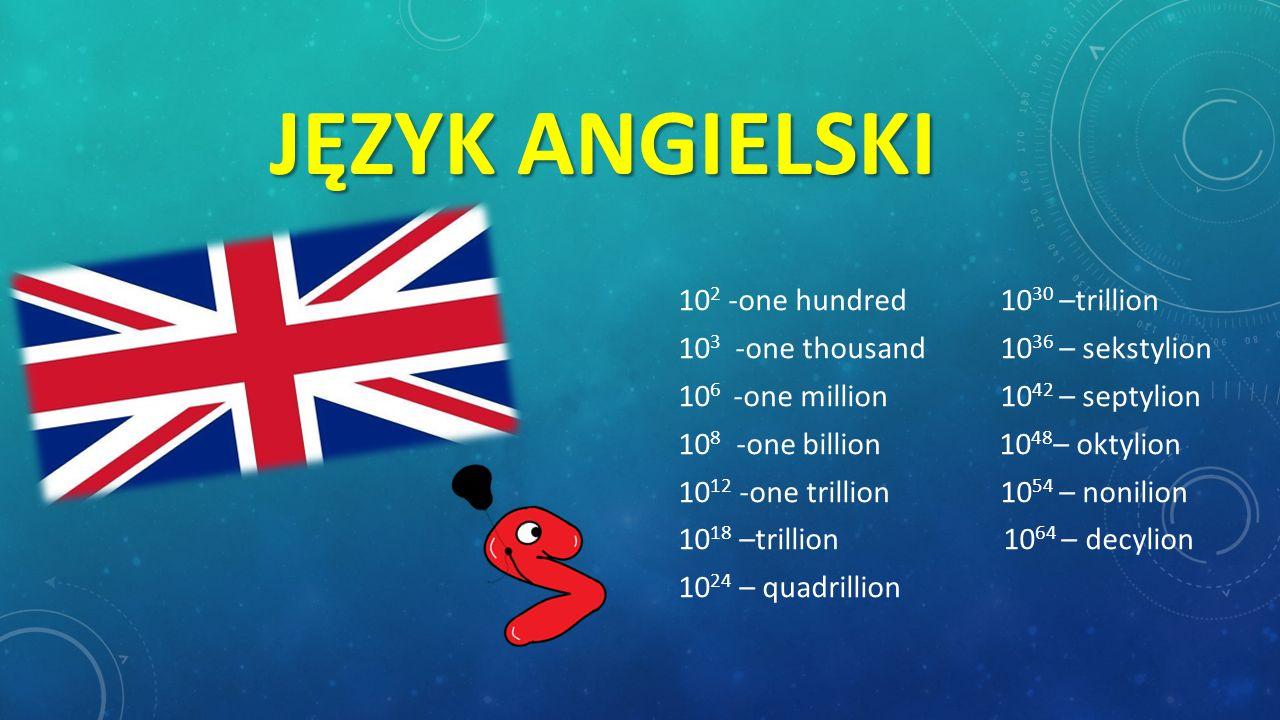 JĘZYK POLSKI Oto nasz ojczysty język polski : 10 2 - sto 10 30 – kwintylion 10 3 - tysiąc10 36 – sekstylion 10 6 - milion10 42 – septylion 10 8 - mili