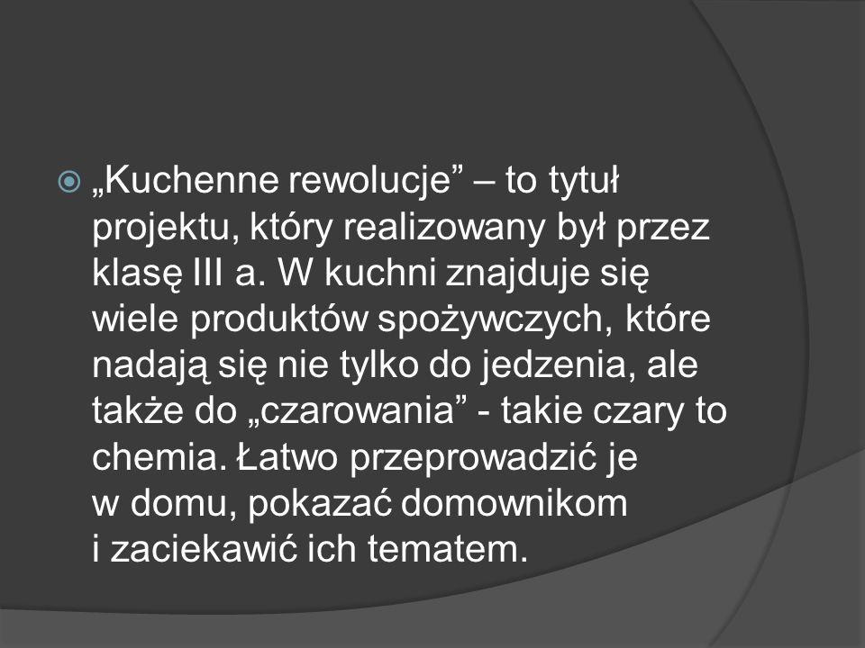 Kuchenne rewolucje – to tytuł projektu, który realizowany był przez klasę III a. W kuchni znajduje się wiele produktów spożywczych, które nadają się n