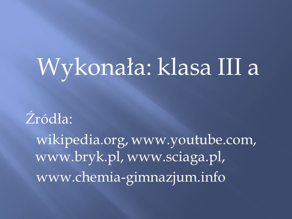 Wykonała: klasa III a Źródła: wikipedia.org, www.youtube.com, www.bryk.pl, www.sciaga.pl, www.chemia-gimnazjum.info