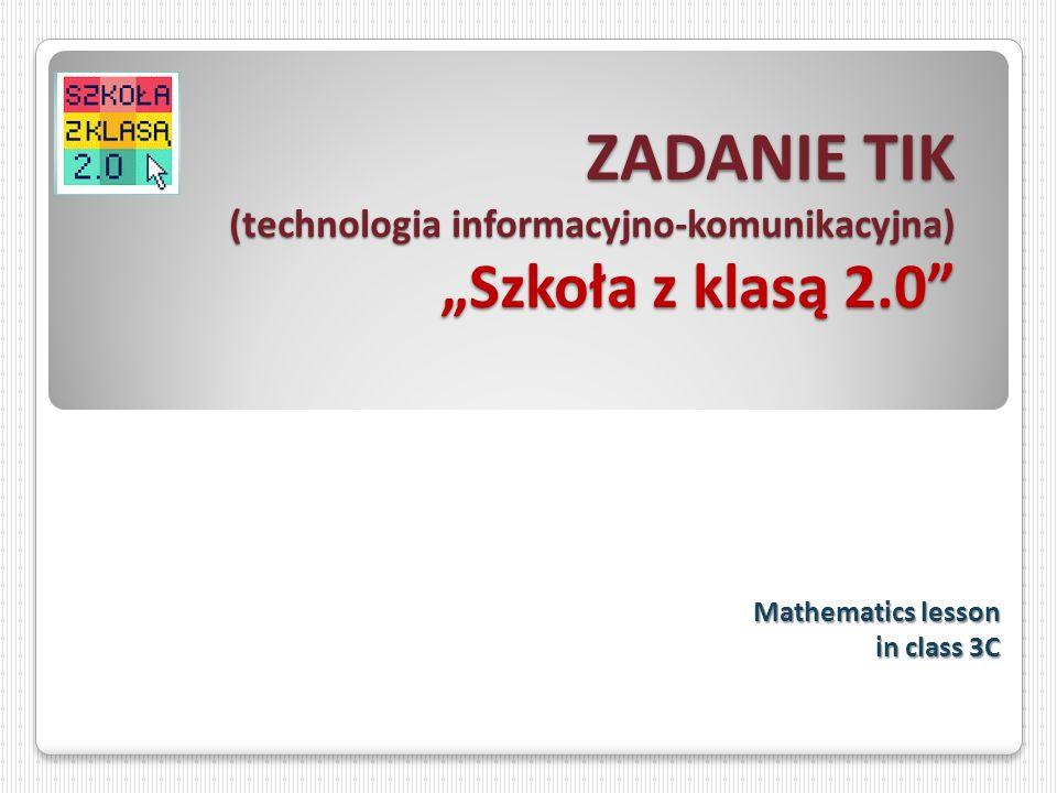 ZADANIE TIK (technologia informacyjno-komunikacyjna) Szkoła z klasą 2.0 Mathematics lesson in class 3C