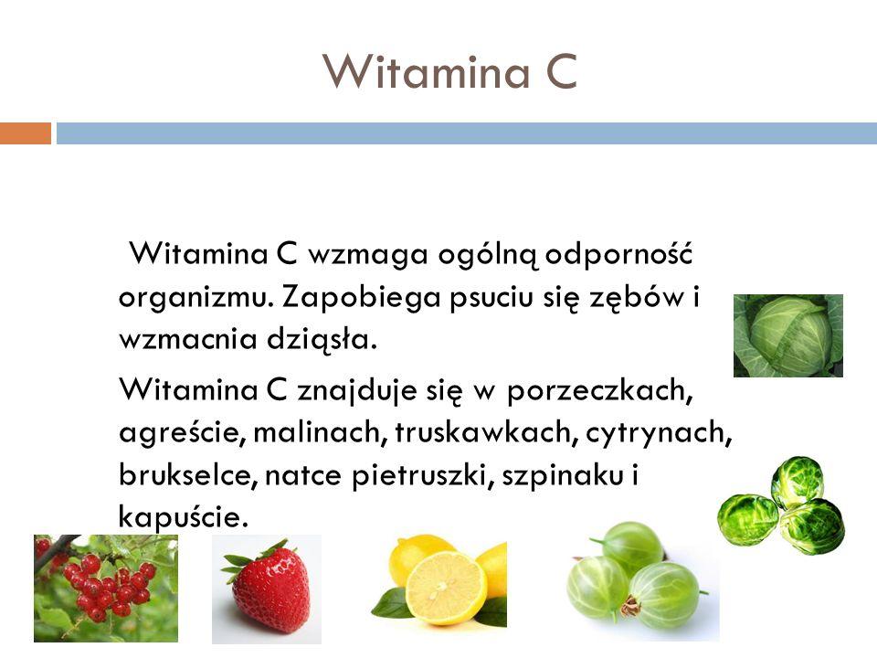 Witamina C Witamina C wzmaga ogólną odporność organizmu. Zapobiega psuciu się zębów i wzmacnia dziąsła. Witamina C znajduje się w porzeczkach, agreści