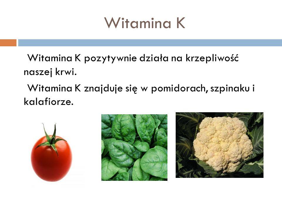 Witamina K Witamina K pozytywnie działa na krzepliwość naszej krwi. Witamina K znajduje się w pomidorach, szpinaku i kalafiorze.