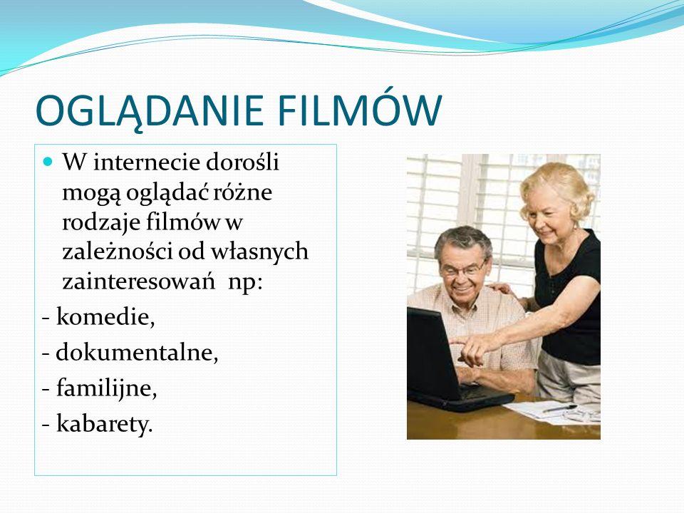 OGLĄDANIE FILMÓW W internecie dorośli mogą oglądać różne rodzaje filmów w zależności od własnych zainteresowań np: - komedie, - dokumentalne, - familijne, - kabarety.
