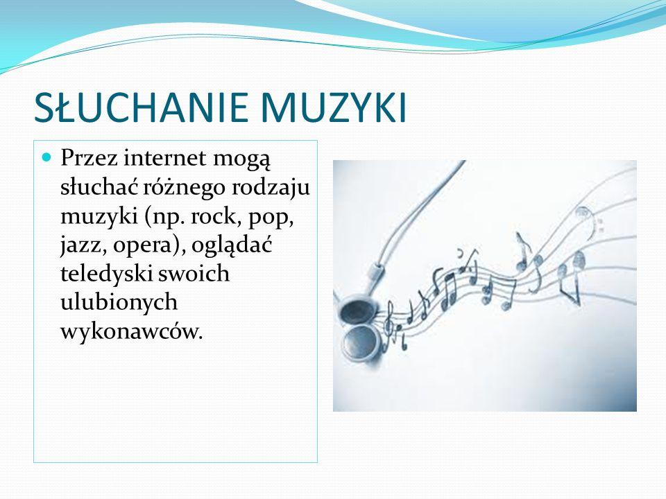 SŁUCHANIE MUZYKI Przez internet mogą słuchać różnego rodzaju muzyki (np.