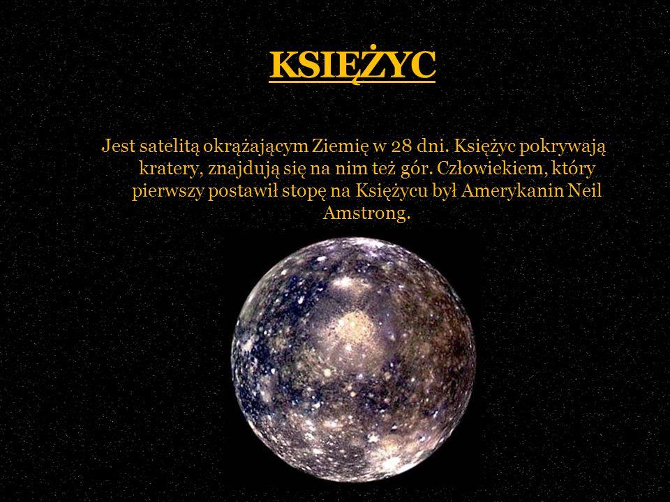 KSIĘŻYC Jest satelitą okrążającym Ziemię w 28 dni. Księżyc pokrywają kratery, znajdują się na nim też gór. Człowiekiem, który pierwszy postawił stopę