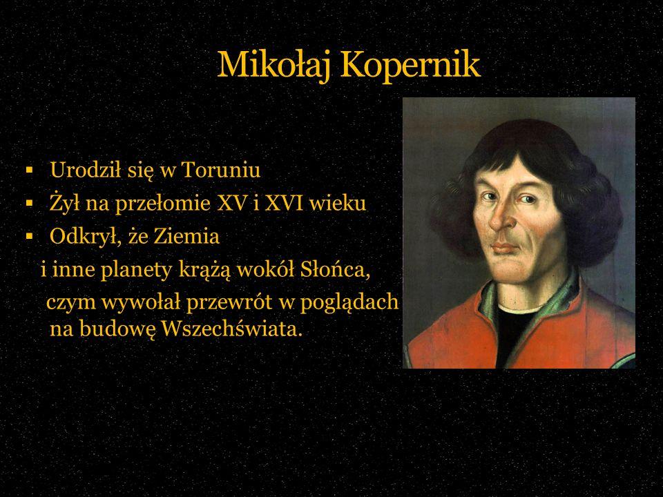 Mikołaj Kopernik Urodził się w Toruniu Żył na przełomie XV i XVI wieku Odkrył, że Ziemia i inne planety krążą wokół Słońca, czym wywołał przewrót w po