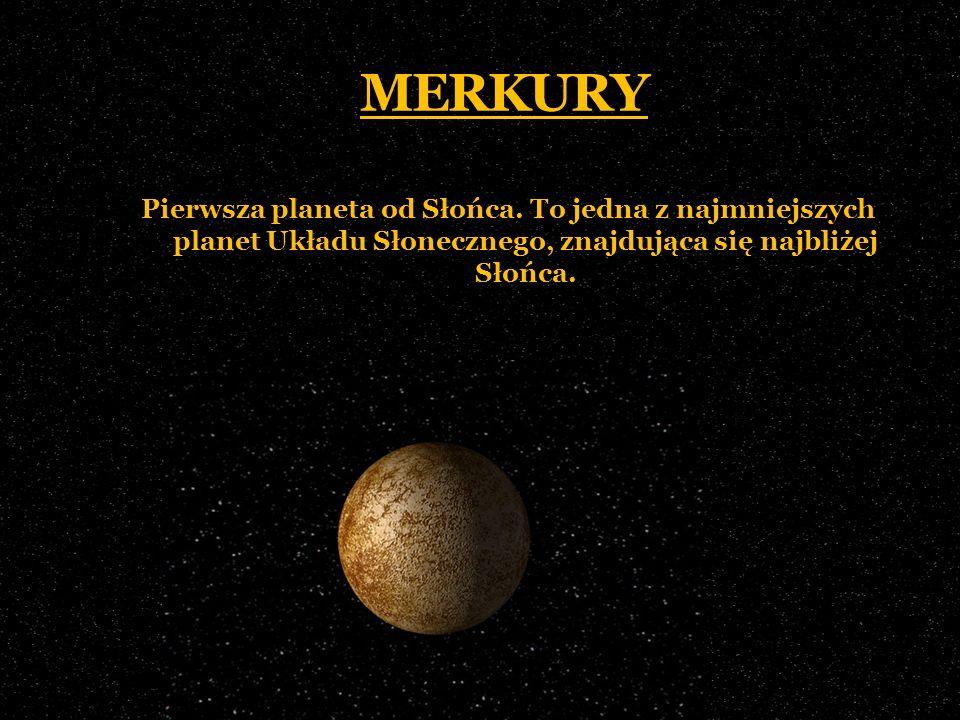 MERKURY Pierwsza planeta od Słońca. To jedna z najmniejszych planet Układu Słonecznego, znajdująca się najbliżej Słońca.