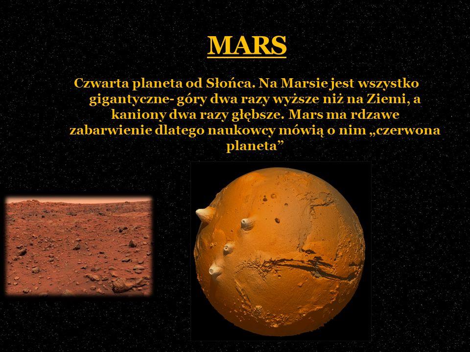 MARS Czwarta planeta od Słońca. Na Marsie jest wszystko gigantyczne- góry dwa razy wyższe niż na Ziemi, a kaniony dwa razy głębsze. Mars ma rdzawe zab