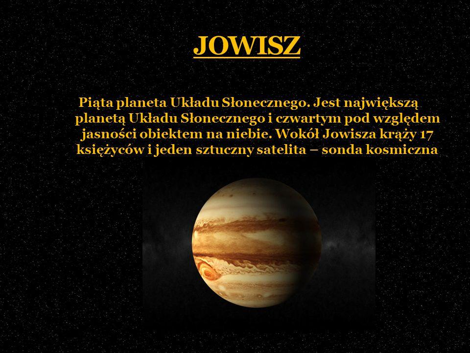 JOWISZ Piąta planeta Układu Słonecznego. Jest największą planetą Układu Słonecznego i czwartym pod względem jasności obiektem na niebie. Wokół Jowisza