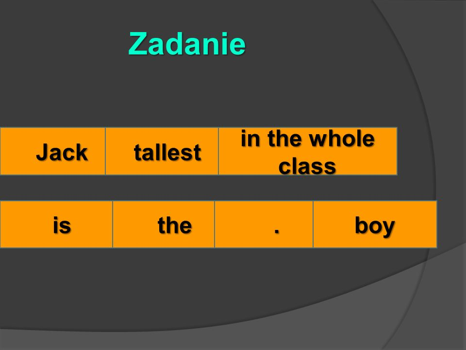 Jacktallest in the whole class isthe. Zadanie boy