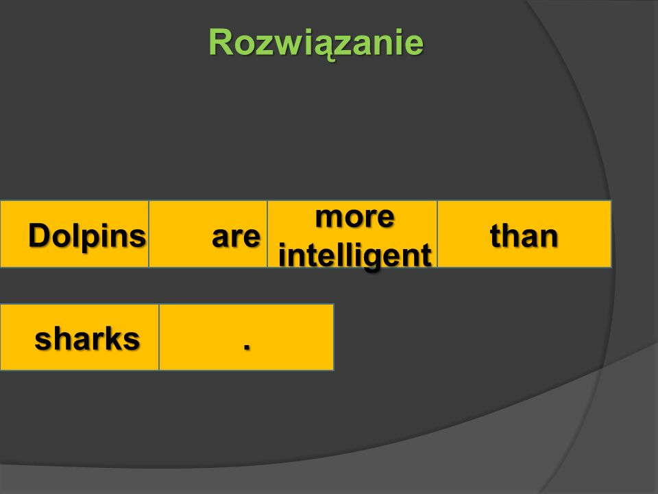 Rozwiązanie Dolpinsare more intelligent than sharks.