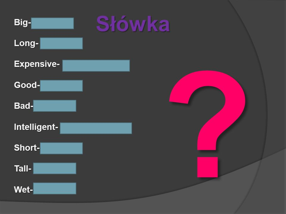 Słówka Big- bigger Long- longer Expensive- more expensive Good- better Bad- worse Intelligent- more intelligent Short- shorter Tall- taller Wet- wette