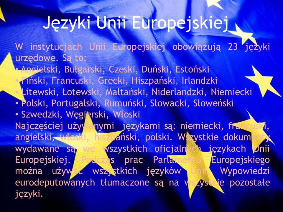 Języki Unii Europejskiej W instytucjach Unii Europejskiej obowiązują 23 języki urzędowe. Są to: Angielski, Bułgarski, Czeski, Duński, Estoński Fiński,