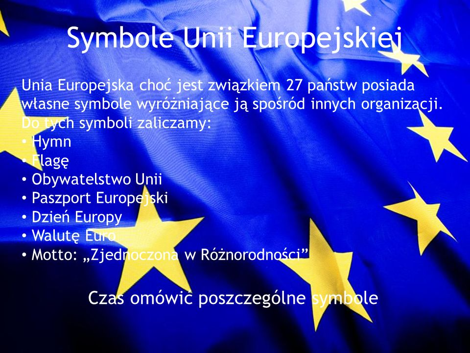 Symbole Unii Europejskiej Unia Europejska choć jest związkiem 27 państw posiada własne symbole wyróżniające ją spośród innych organizacji. Do tych sym